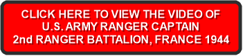 CLICK HERE TO VIEW THE VIDEO OF U.S. ARMY RANGER CAPTAIN 2nd RANGER BATTALION, FRANCE 1944
