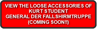 VIEW THE LOOSE ACCESSORIES OF KURT STUDENT GENERAL DER FALLSHIRMTRUPPE (COMING SOON!!)