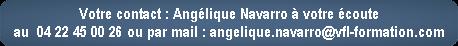 Votre contact : Angélique Navarro à votre écoute  au  04 22 45 00 26 ou par mail : angelique.navarro@vfl-formation.com